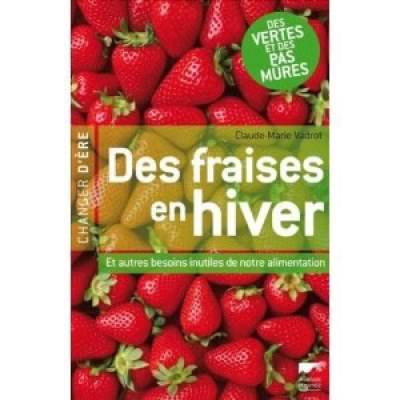 Des fraises en hiver - Et autres besoins inutiles de notre alimentation - Claude Marie Vadrot
